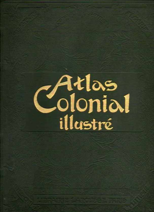ATLAS COLONIAL ILLUSTRÉ. Géographie. Voyages & Conquêtes. Productions. Administration. 7 cartes en couleur. 70 cartes en noir. 768 reproductions photo