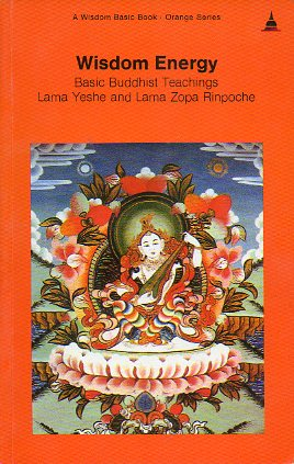 WISDOM ENERGY. BASIC BUDDHIST TEACHINGS LAMA YESHE AND LAMA ZOPA RINPOCHE.