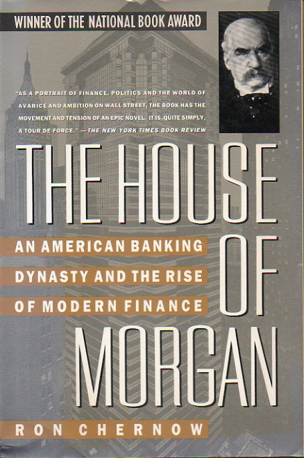 THE HOUSE OF MORGAN. An American Banking Dynasty and the Rise of Modern Finance.